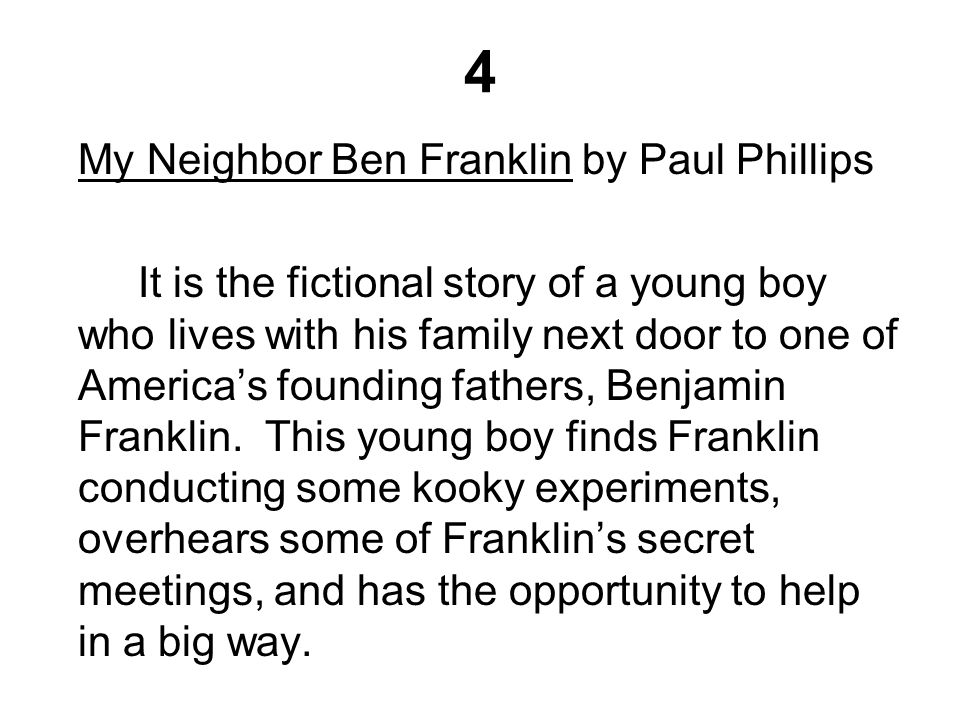 4 My Neighbor Ben Franklin by Paul Phillips It is the fictional story of a young boy who lives with his family next door to one of America's founding fathers, Benjamin Franklin.