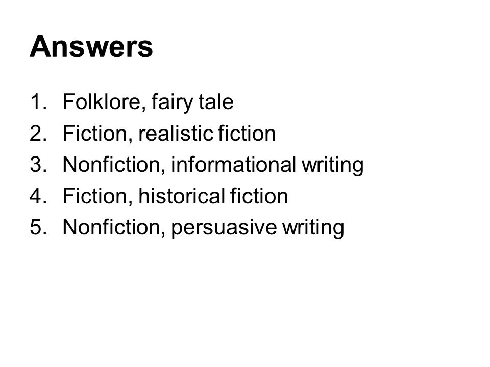 Answers 1.Folklore, fairy tale 2.Fiction, realistic fiction 3.Nonfiction, informational writing 4.Fiction, historical fiction 5.Nonfiction, persuasive writing