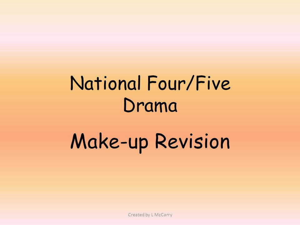 National Four/Five Drama Make-up Revision Created by L McCarry