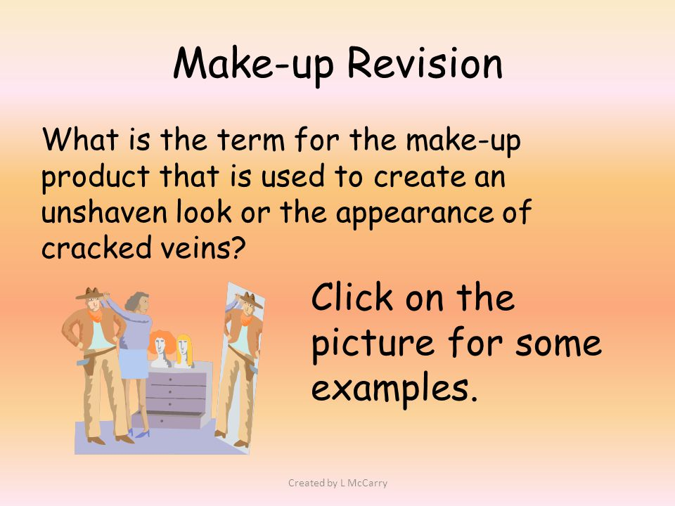 Make-up Revision What is the term for the make-up product that is used to create an unshaven look or the appearance of cracked veins.