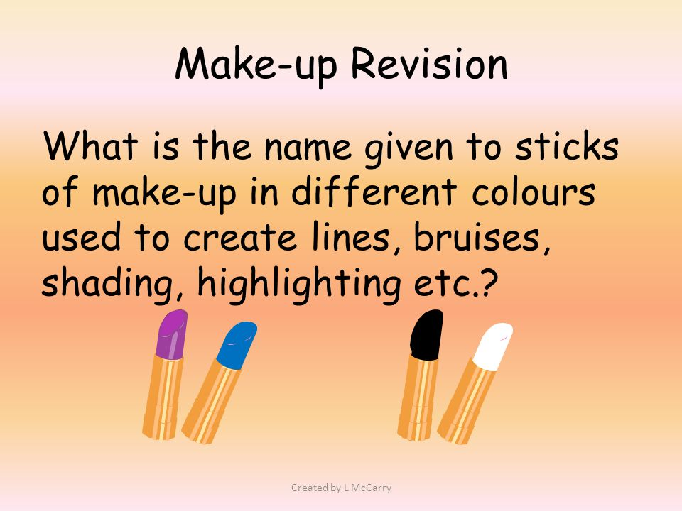 Make-up Revision What is the name given to sticks of make-up in different colours used to create lines, bruises, shading, highlighting etc..
