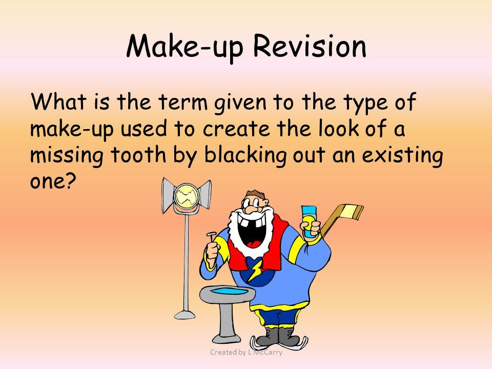 Make-up Revision What is the term given to the type of make-up used to create the look of a missing tooth by blacking out an existing one.