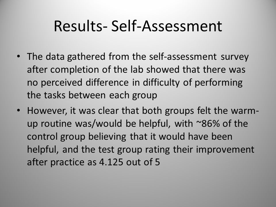 Results- Self-Assessment The data gathered from the self-assessment survey after completion of the lab showed that there was no perceived difference in difficulty of performing the tasks between each group However, it was clear that both groups felt the warm- up routine was/would be helpful, with ~86% of the control group believing that it would have been helpful, and the test group rating their improvement after practice as 4.125 out of 5