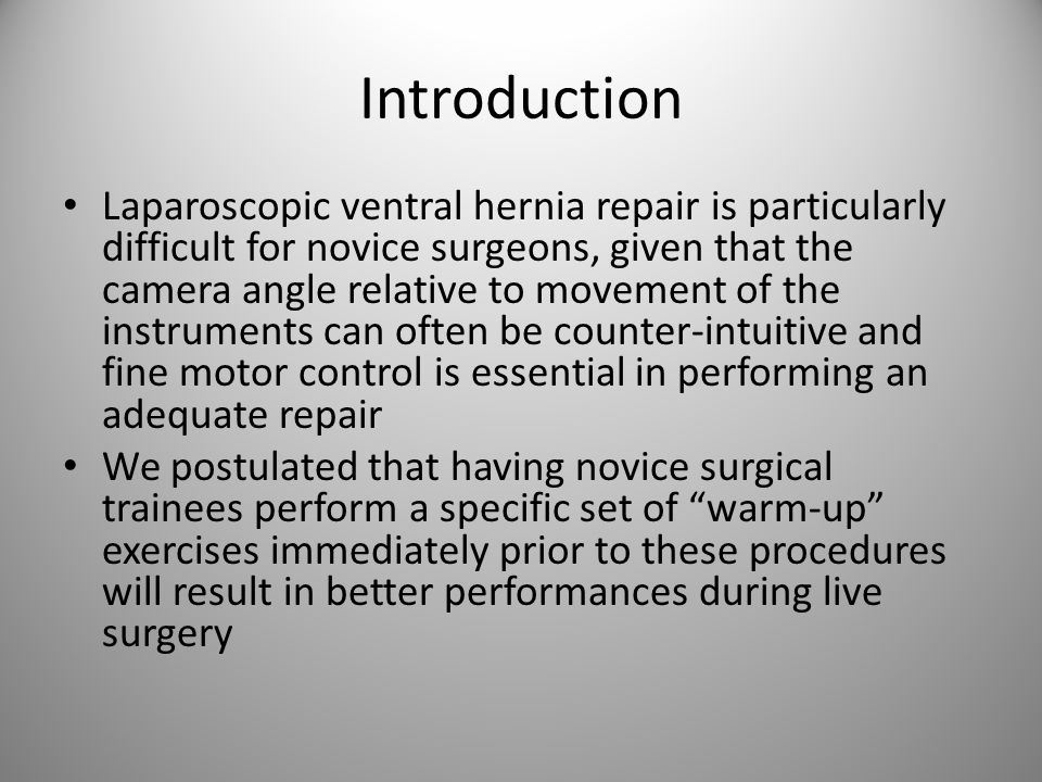 Introduction Laparoscopic ventral hernia repair is particularly difficult for novice surgeons, given that the camera angle relative to movement of the instruments can often be counter-intuitive and fine motor control is essential in performing an adequate repair We postulated that having novice surgical trainees perform a specific set of warm-up exercises immediately prior to these procedures will result in better performances during live surgery