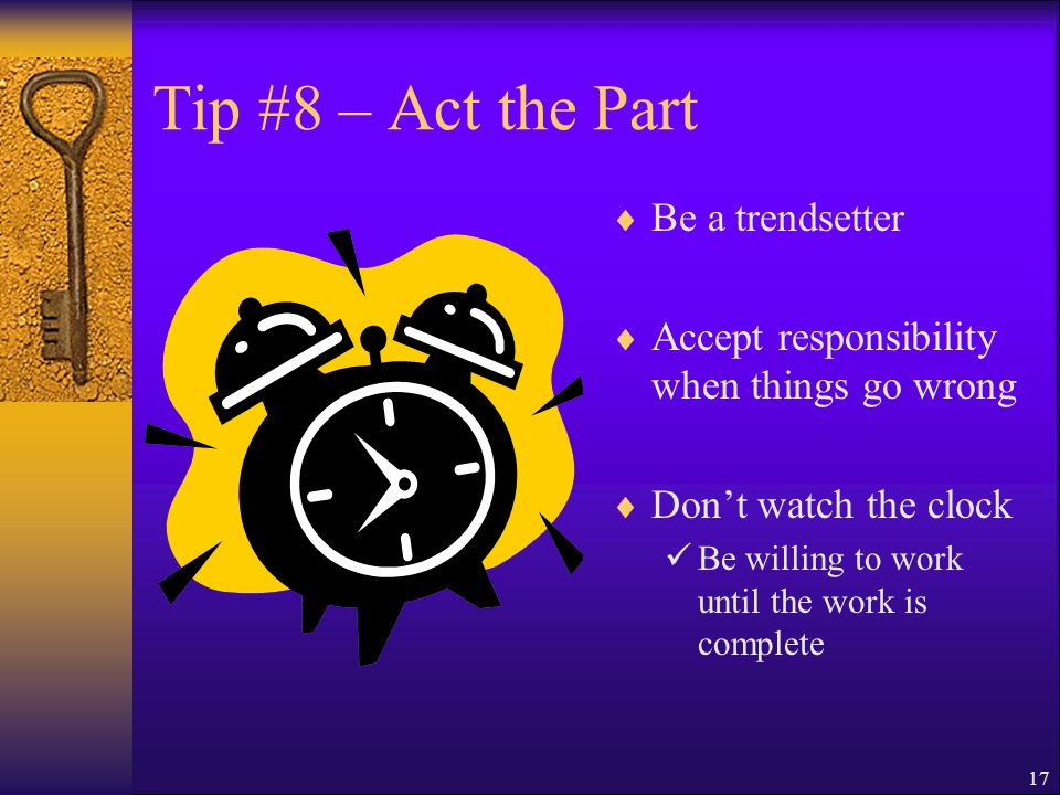 16 Tip #8 – Act the Part  Dress professionally  Become a resource  Express appreciation  Dare to be different Stand out  Always remain positive Know one likes a complainer
