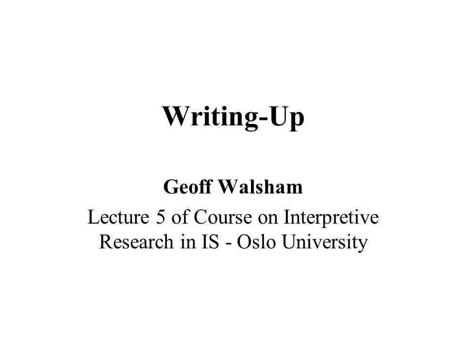 Writing-Up Geoff Walsham Lecture 5 of Course on Interpretive Research in IS - Oslo University