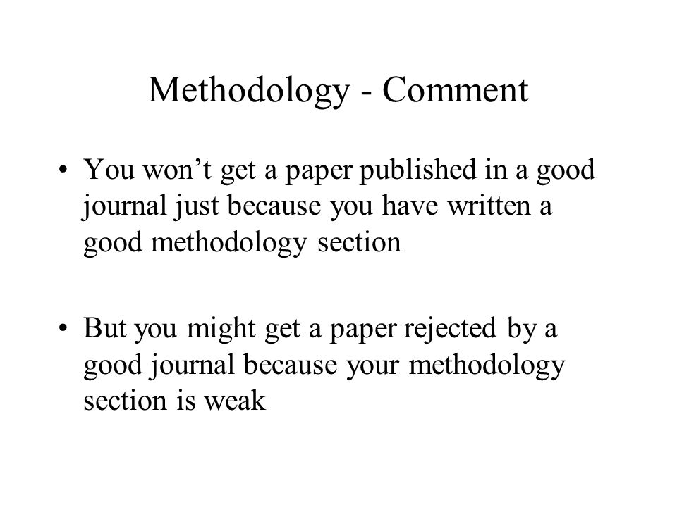 Methodology - Comment You won't get a paper published in a good journal just because you have written a good methodology section But you might get a paper rejected by a good journal because your methodology section is weak