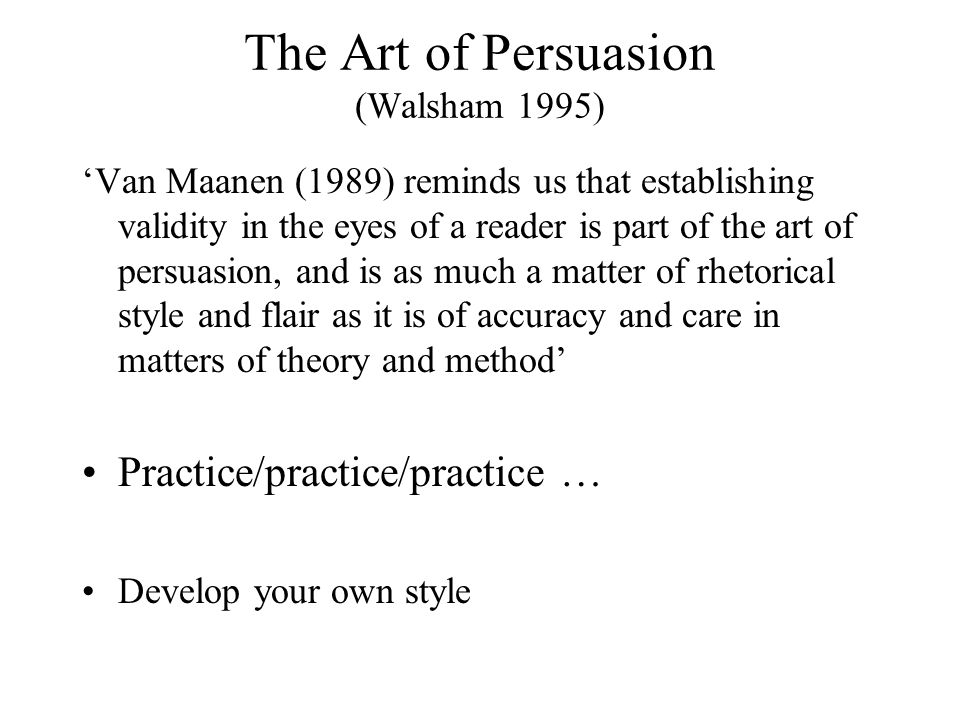 The Art of Persuasion (Walsham 1995) 'Van Maanen (1989) reminds us that establishing validity in the eyes of a reader is part of the art of persuasion, and is as much a matter of rhetorical style and flair as it is of accuracy and care in matters of theory and method' Practice/practice/practice … Develop your own style