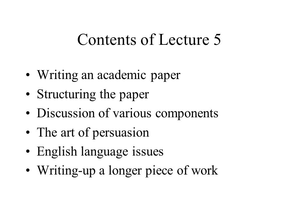 Contents of Lecture 5 Writing an academic paper Structuring the paper Discussion of various components The art of persuasion English language issues Writing-up a longer piece of work
