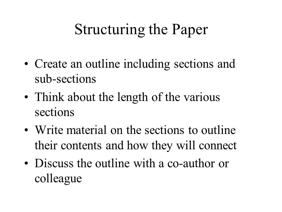Structuring the Paper Create an outline including sections and sub-sections Think about the length of the various sections Write material on the sections to outline their contents and how they will connect Discuss the outline with a co-author or colleague