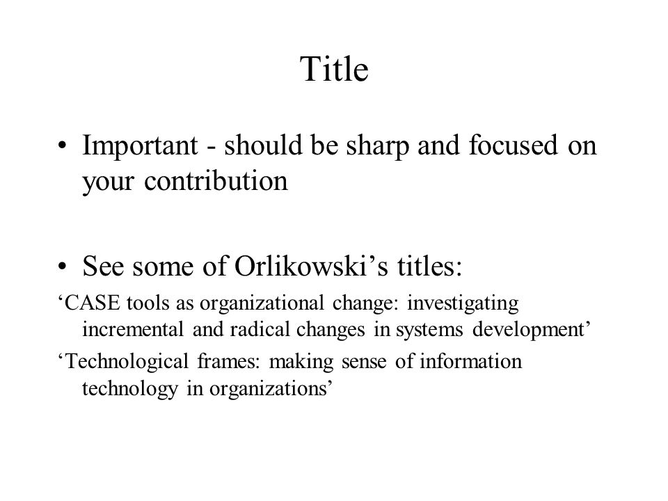 Title Important - should be sharp and focused on your contribution See some of Orlikowski's titles: 'CASE tools as organizational change: investigating incremental and radical changes in systems development' 'Technological frames: making sense of information technology in organizations'