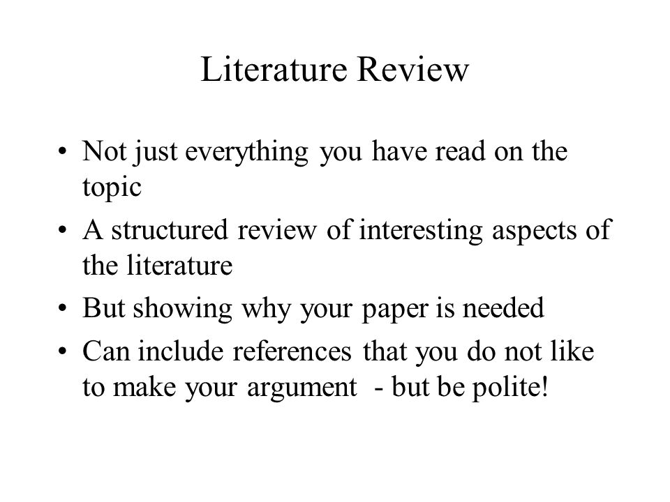 Literature Review Not just everything you have read on the topic A structured review of interesting aspects of the literature But showing why your paper is needed Can include references that you do not like to make your argument - but be polite!