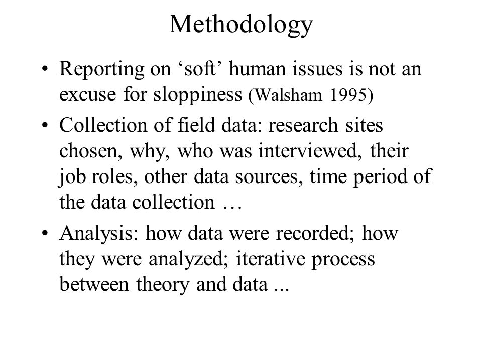 Methodology Reporting on 'soft' human issues is not an excuse for sloppiness (Walsham 1995) Collection of field data: research sites chosen, why, who was interviewed, their job roles, other data sources, time period of the data collection … Analysis: how data were recorded; how they were analyzed; iterative process between theory and data...