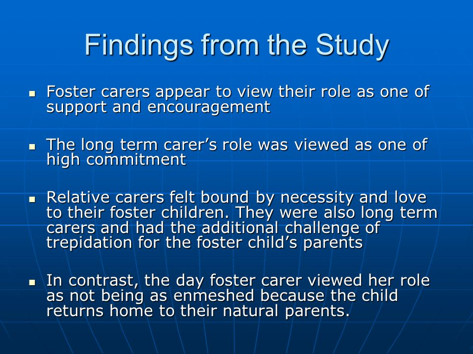 Findings from the Study Foster carers appear to view their role as one of support and encouragement Foster carers appear to view their role as one of