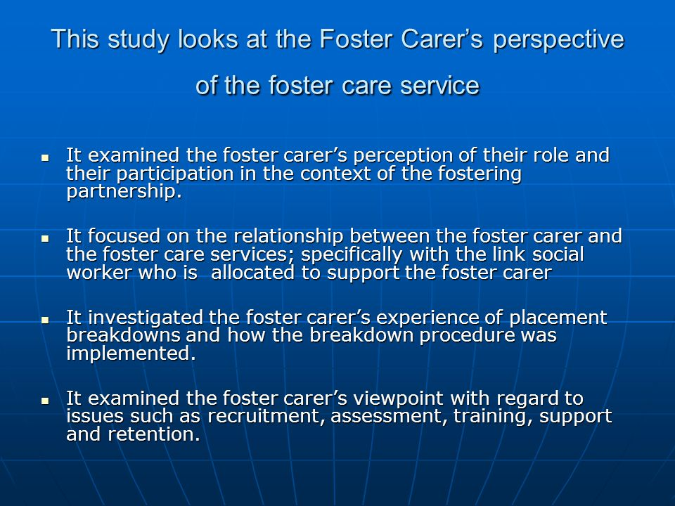 This study looks at the Foster Carer's perspective of the foster care service It examined the foster carer's perception of their role and their partic