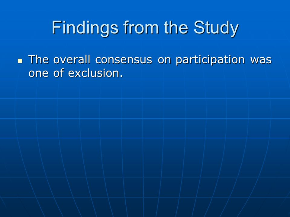 Findings from the Study The overall consensus on participation was one of exclusion. The overall consensus on participation was one of exclusion.
