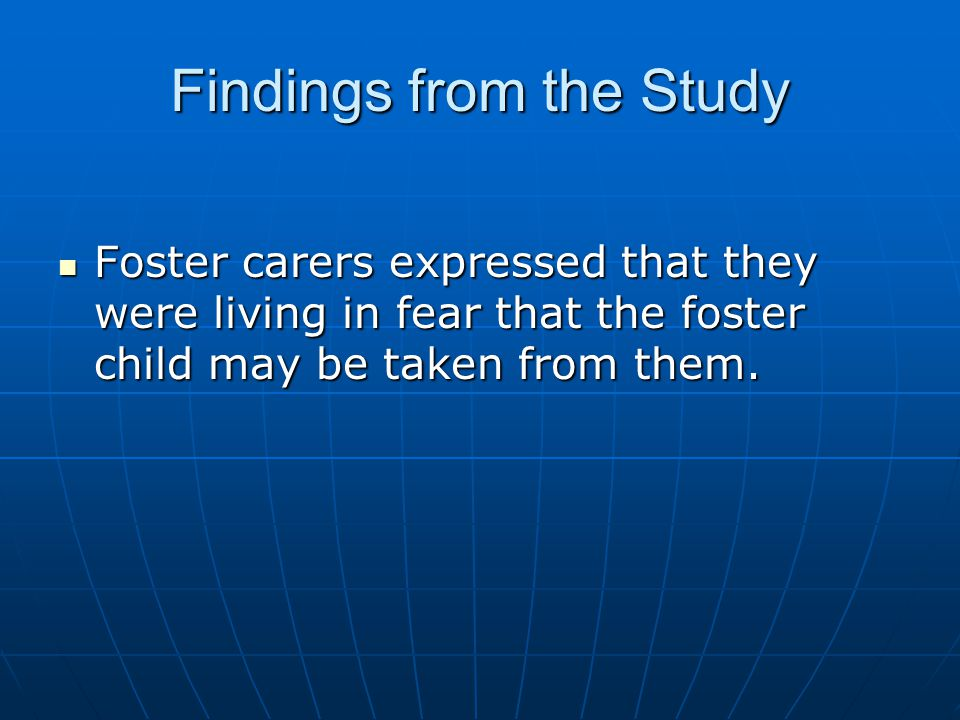 Findings from the Study Foster carers expressed that they were living in fear that the foster child may be taken from them. Foster carers expressed th