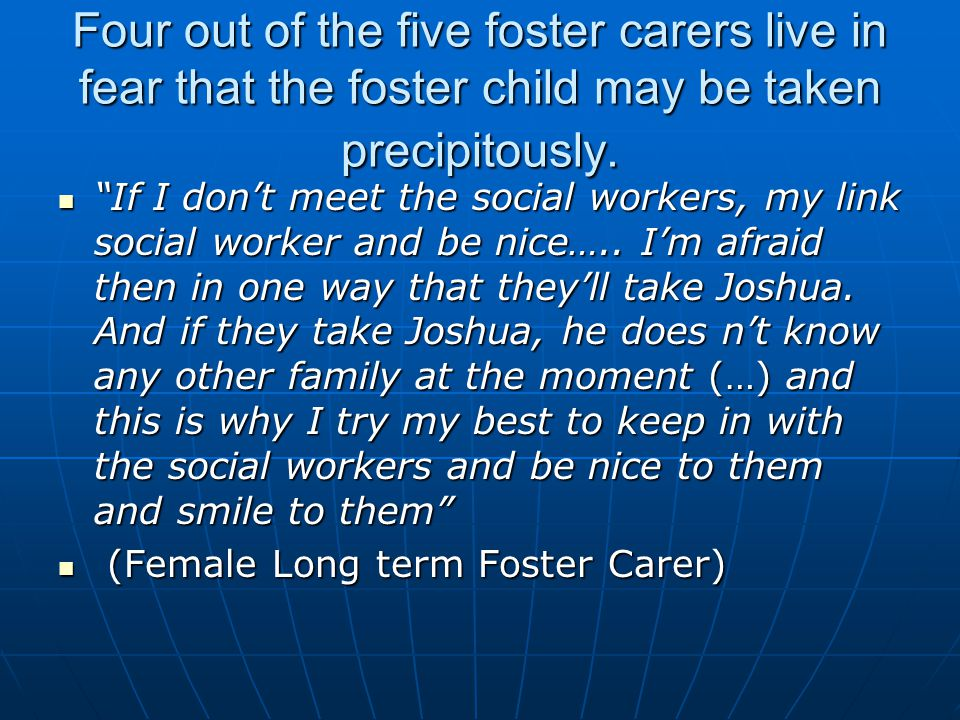 "Four out of the five foster carers live in fear that the foster child may be taken precipitously. ""If I don't meet the social workers, my link social"