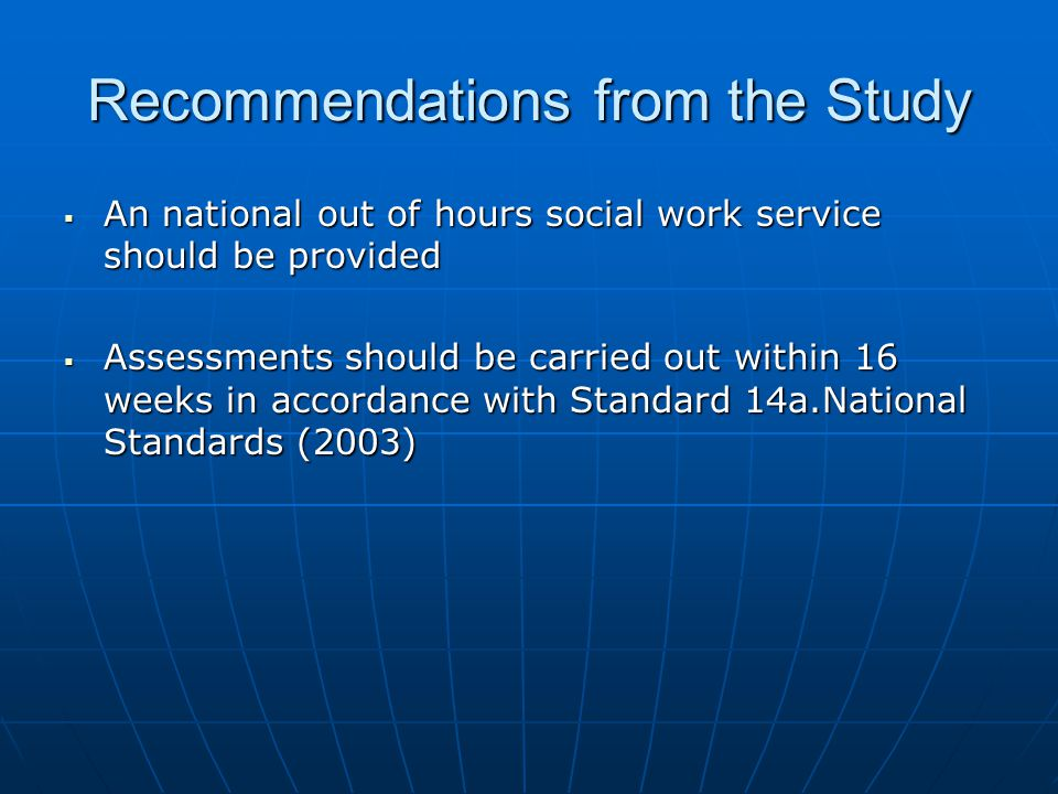 Recommendations from the Study  An national out of hours social work service should be provided  Assessments should be carried out within 16 weeks i