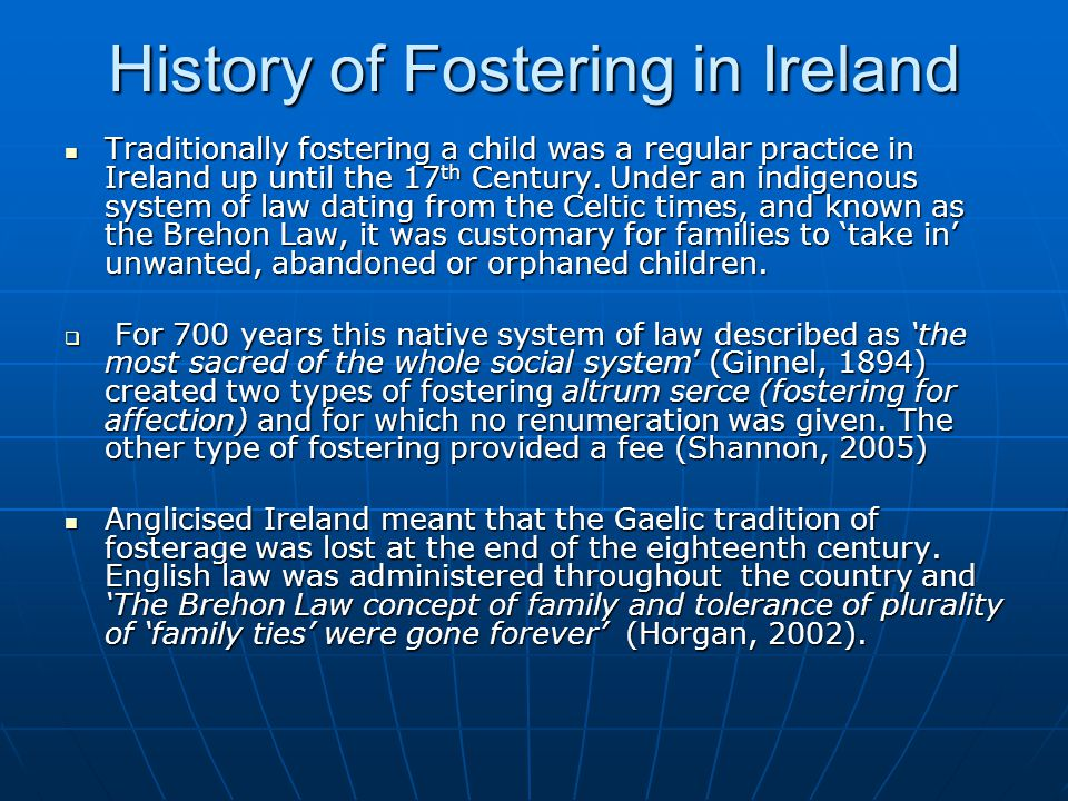 History of Fostering in Ireland Traditionally fostering a child was a regular practice in Ireland up until the 17 th Century. Under an indigenous syst