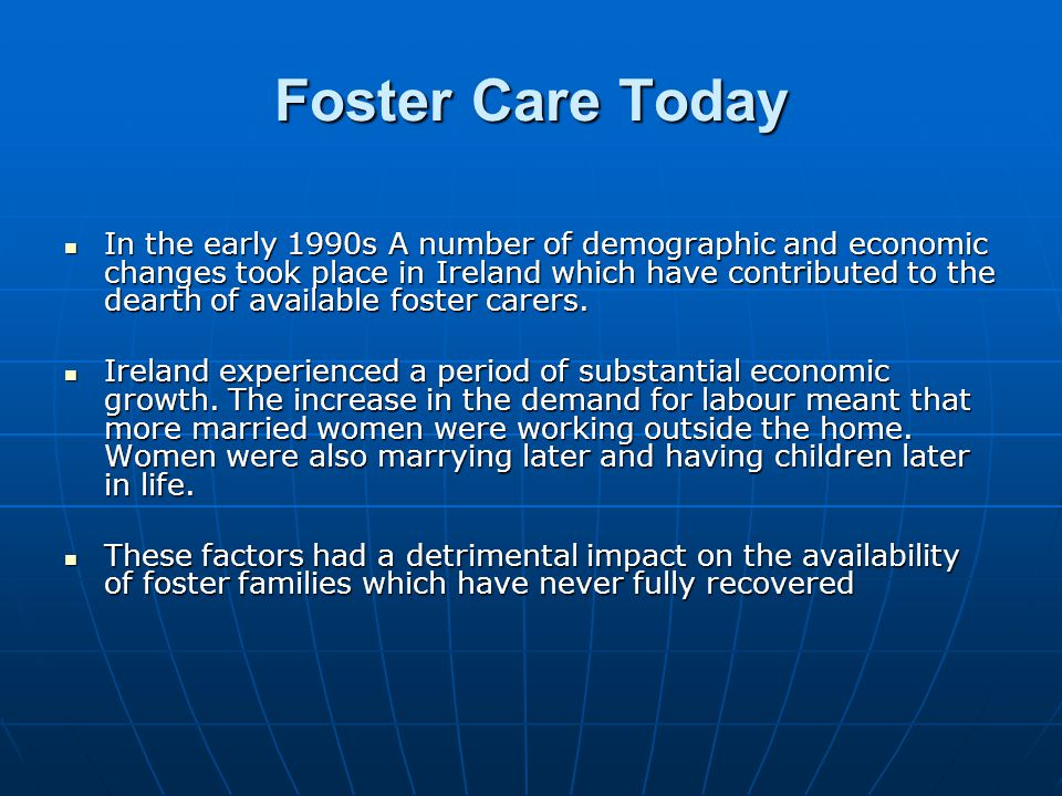 Foster Care in Crisis  Research (Working Group on Foster Care, 2001) has shown that concerns have also been raised about the infrastructure and policies around foster care  Research in the UK has indicated that hundreds of families are giving up fostering each year because they felt undervalued and unsupported because they felt undervalued and unsupported (Bebbington and Miles, 1990) (Bebbington and Miles, 1990)  Some researchers reflected that inadequate social worker interventions may lessen the success rates of foster care (Baxter, 1989, Palmer, 1990)  Others have attributed it to social workers not responding in time to a crisis  However, Urqhart (1989) found that foster carers who did not feel that they were adequately supported in times of crisis are more likely to drop from the fostering programme