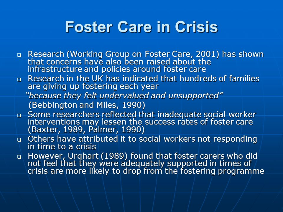 Foster Care in Crisis  Research (Working Group on Foster Care, 2001) has shown that concerns have also been raised about the infrastructure and polic