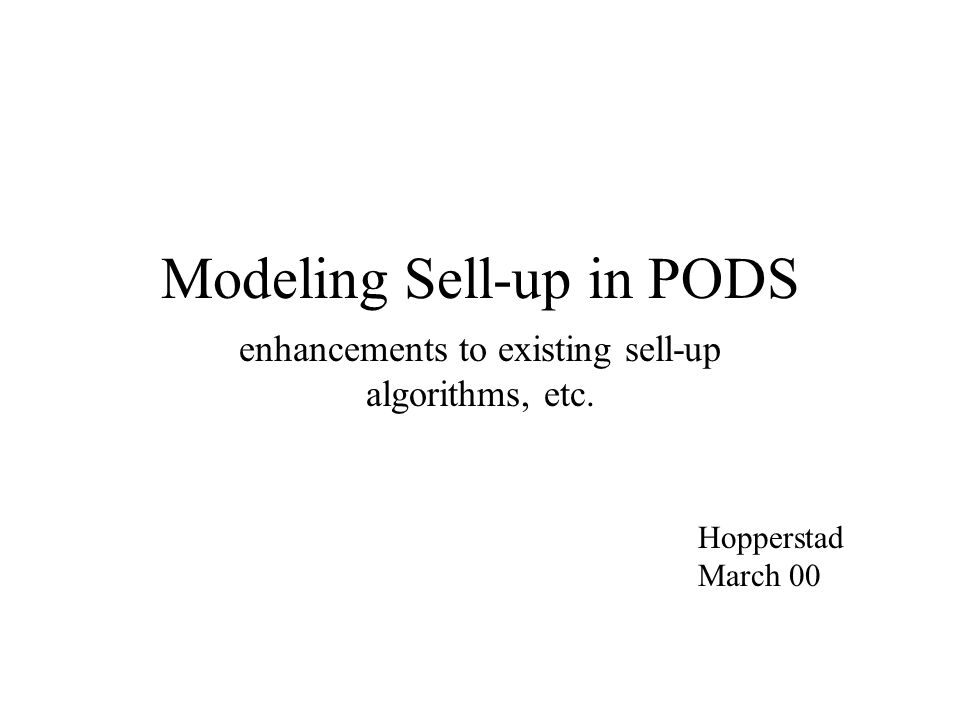 Modeling Sell-up in PODS enhancements to existing sell-up algorithms, etc. Hopperstad March 00