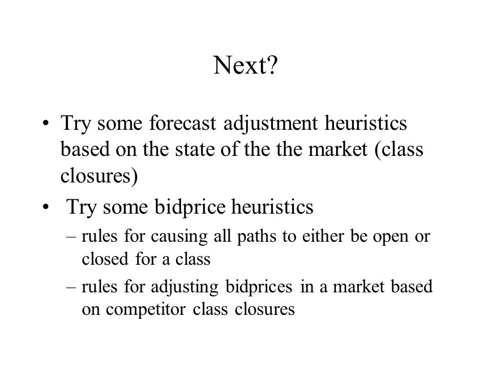 Next? Try some forecast adjustment heuristics based on the state of the the market (class closures) Try some bidprice heuristics –rules for causing al