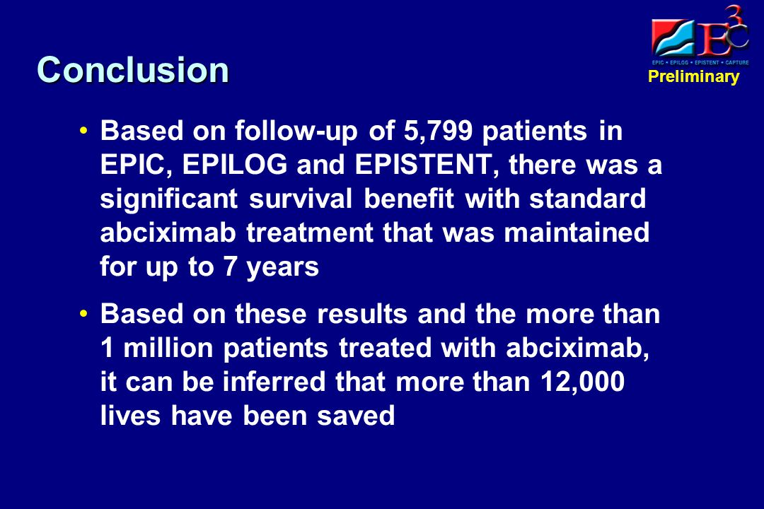 Preliminary Conclusion Based on follow-up of 5,799 patients in EPIC, EPILOG and EPISTENT, there was a significant survival benefit with standard abciximab treatment that was maintained for up to 7 years Based on these results and the more than 1 million patients treated with abciximab, it can be inferred that more than 12,000 lives have been saved