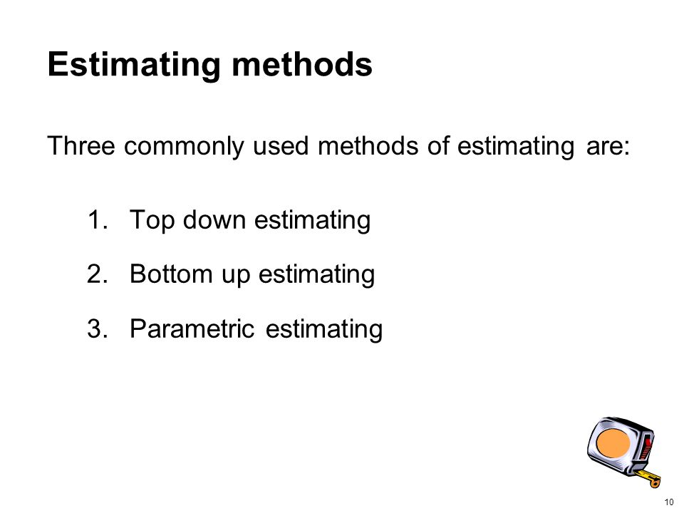 10 Estimating methods 1.Top down estimating 2.Bottom up estimating 3.Parametric estimating Three commonly used methods of estimating are: