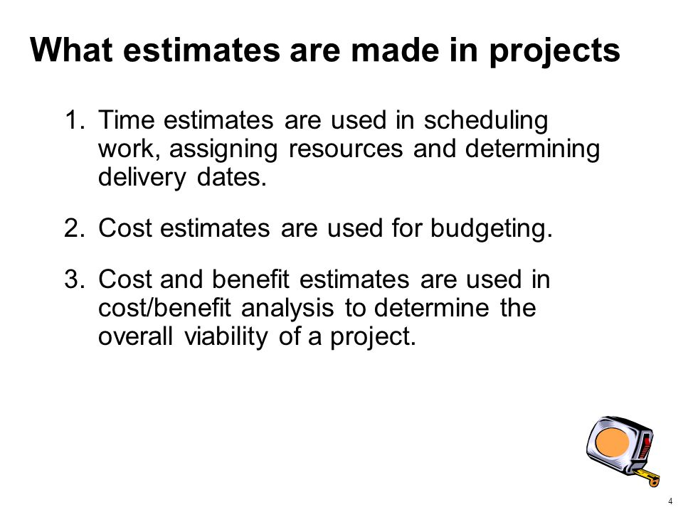 4 What estimates are made in projects 1.Time estimates are used in scheduling work, assigning resources and determining delivery dates.