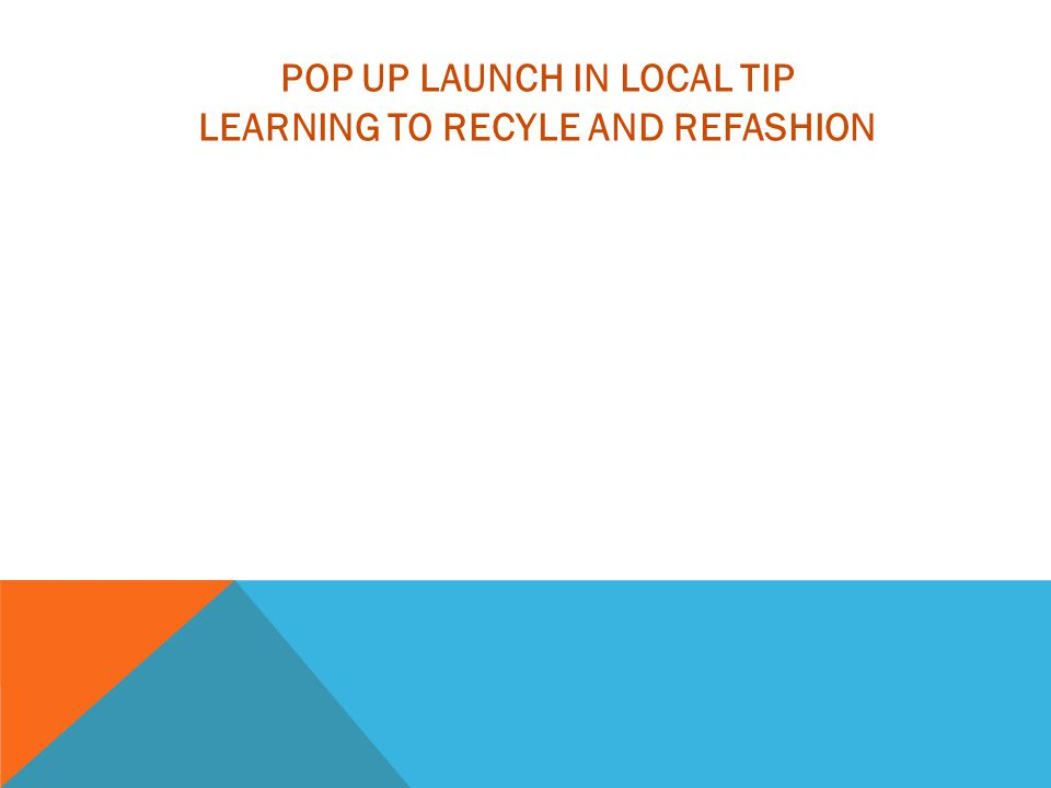 POP UP LAUNCH IN LOCAL TIP LEARNING TO RECYLE AND REFASHION