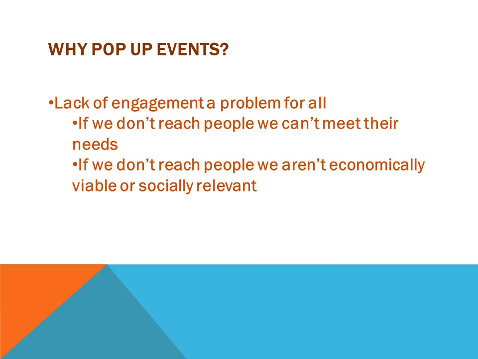 WHY POP UP EVENTS? Lack of engagement a problem for all If we don't reach people we can't meet their needs If we don't reach people we aren't economic