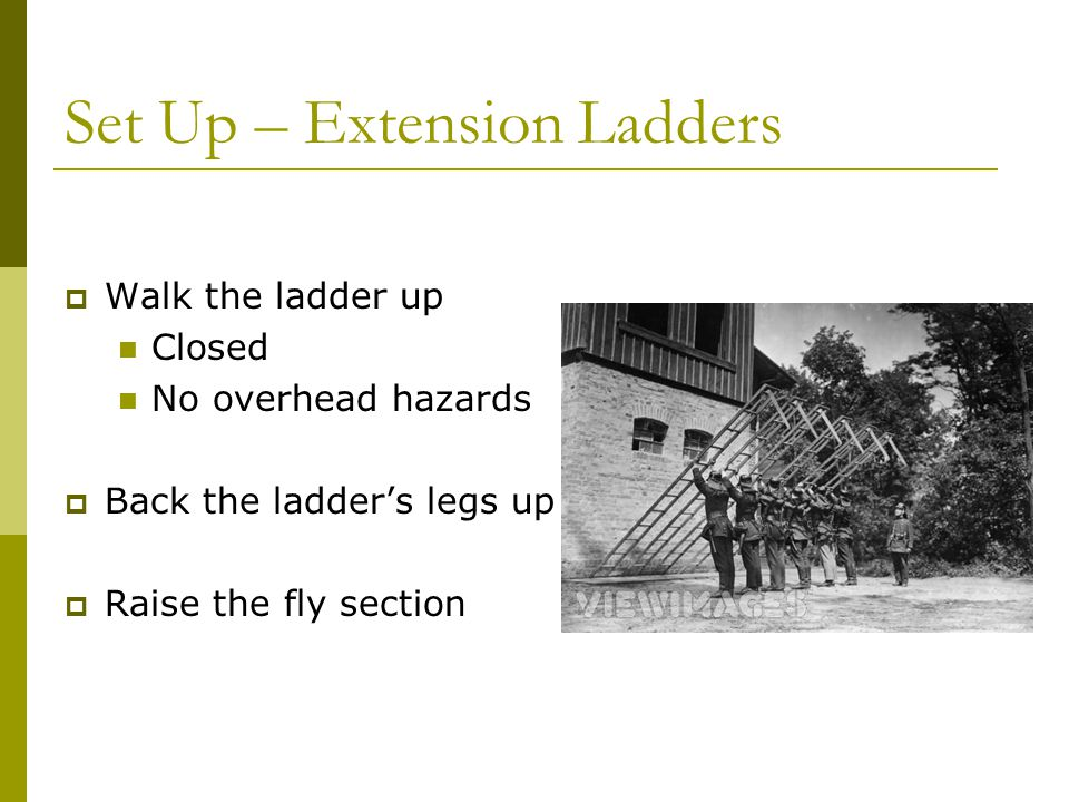 Set Up – Extension Ladders  Walk the ladder up Closed No overhead hazards  Back the ladder's legs up  Raise the fly section
