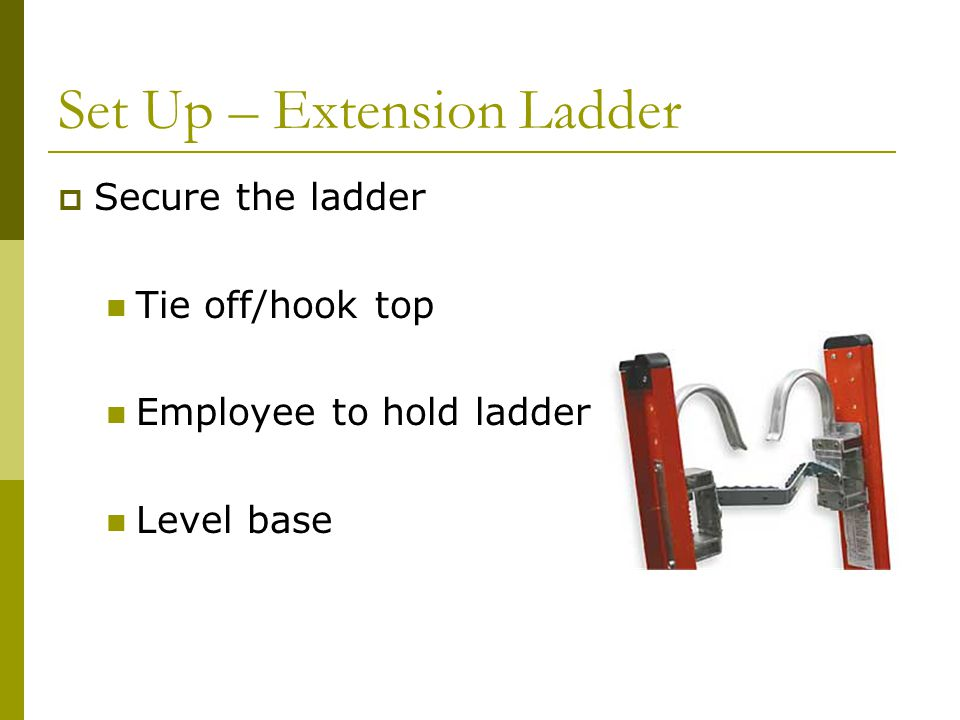 Set Up – Extension Ladder  Secure the ladder Tie off/hook top Employee to hold ladder Level base
