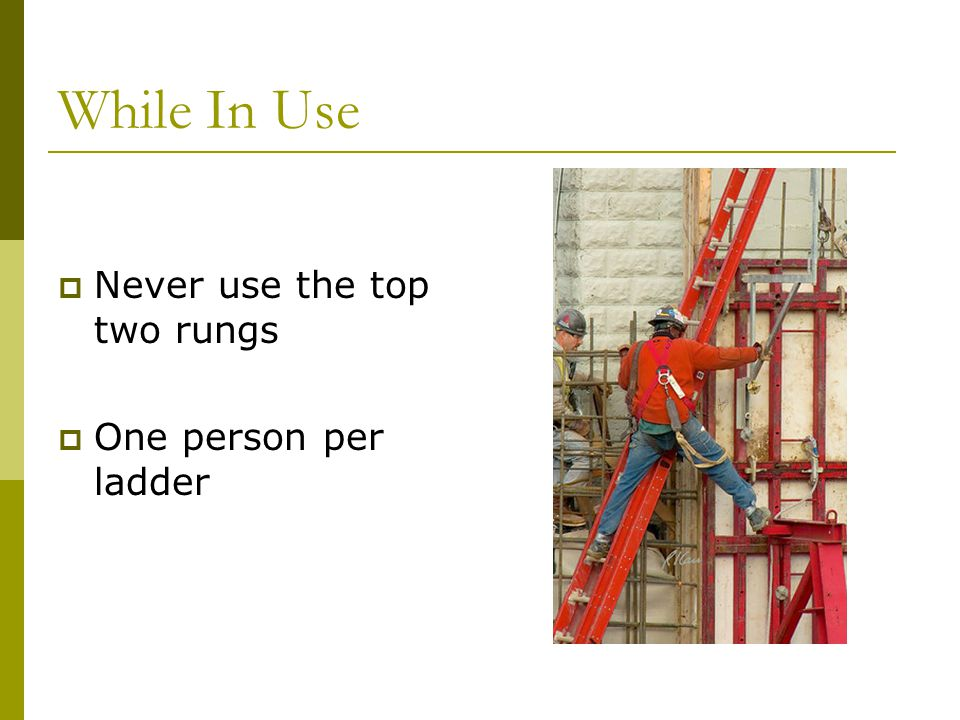 While In Use  Never use the top two rungs  One person per ladder