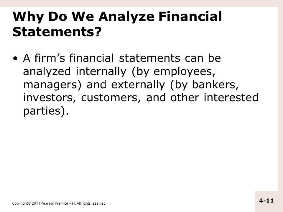 Copyright © 2011 Pearson Prentice Hall. All rights reserved. 4-11 Why Do We Analyze Financial Statements? A firm's financial statements can be analyze