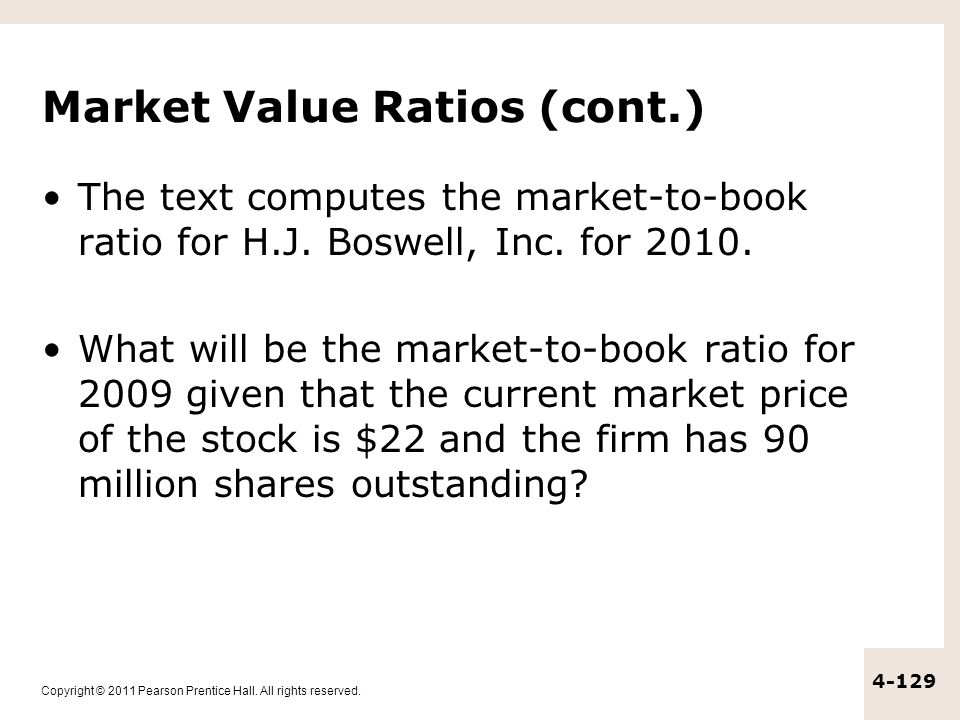 Copyright © 2011 Pearson Prentice Hall. All rights reserved. 4-129 Market Value Ratios (cont.) The text computes the market-to-book ratio for H.J. Bos