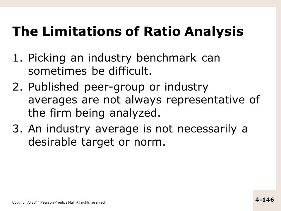 Copyright © 2011 Pearson Prentice Hall. All rights reserved. 4-146 The Limitations of Ratio Analysis 1.Picking an industry benchmark can sometimes be