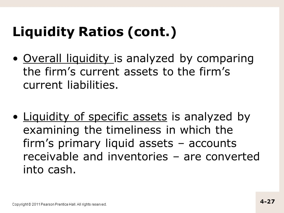 Copyright © 2011 Pearson Prentice Hall. All rights reserved. 4-27 Liquidity Ratios (cont.) Overall liquidity is analyzed by comparing the firm's curre