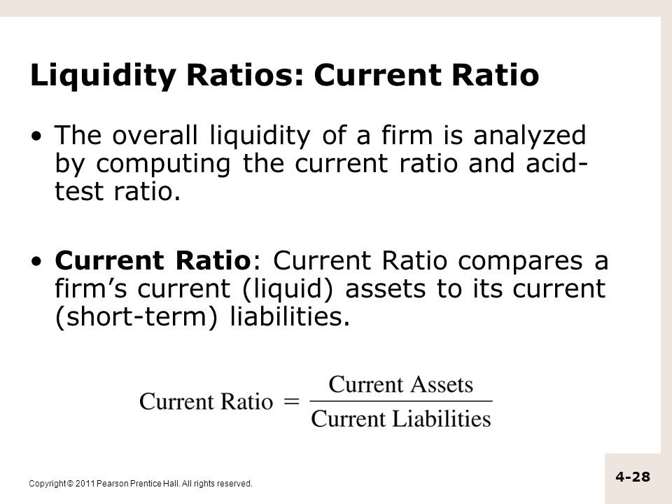 Copyright © 2011 Pearson Prentice Hall. All rights reserved. 4-28 Liquidity Ratios: Current Ratio The overall liquidity of a firm is analyzed by compu