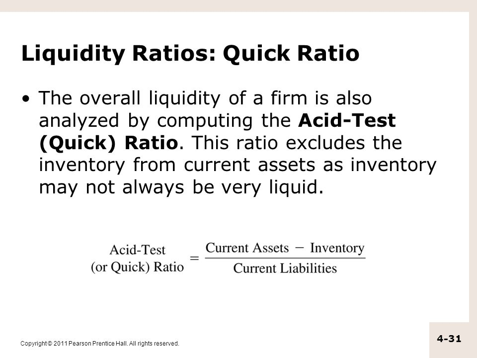 Copyright © 2011 Pearson Prentice Hall. All rights reserved. 4-31 Liquidity Ratios: Quick Ratio The overall liquidity of a firm is also analyzed by co