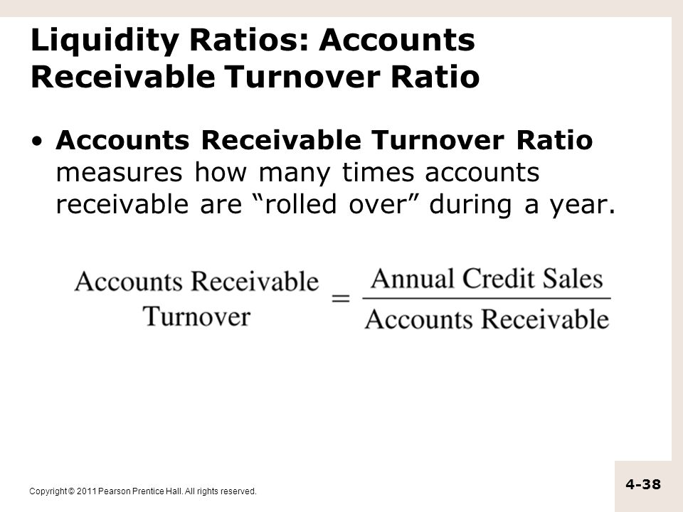 Copyright © 2011 Pearson Prentice Hall. All rights reserved. 4-38 Liquidity Ratios: Accounts Receivable Turnover Ratio Accounts Receivable Turnover Ra