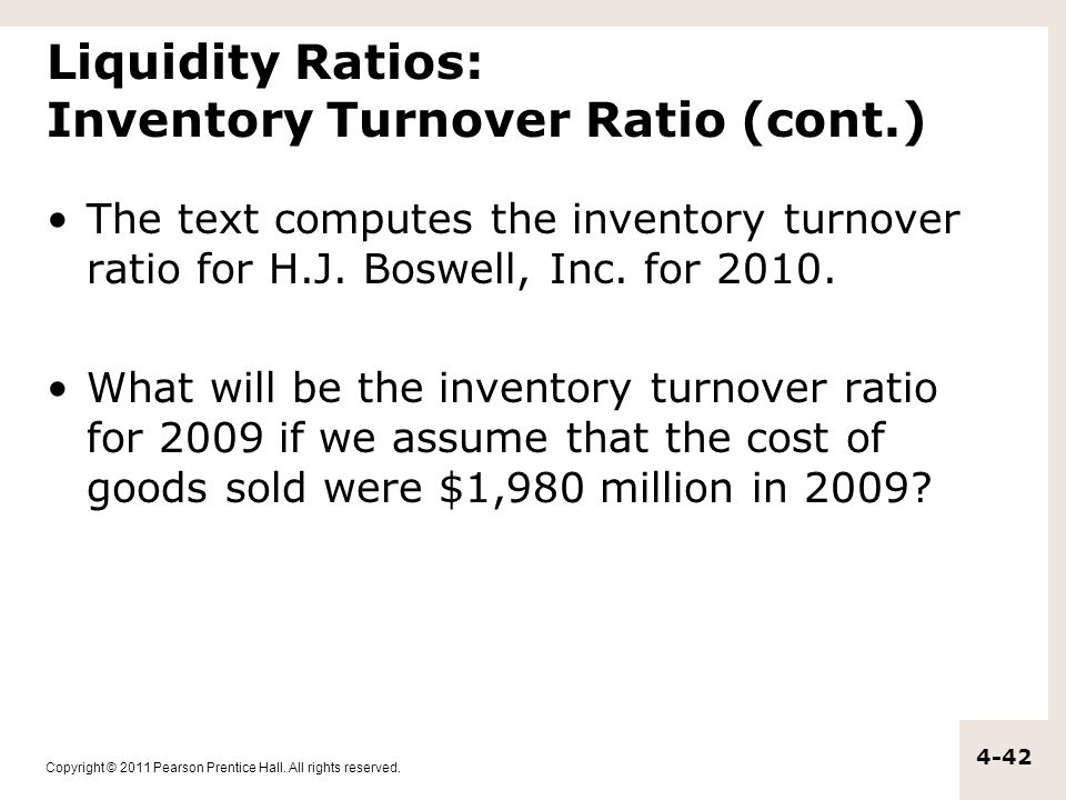 Copyright © 2011 Pearson Prentice Hall. All rights reserved. 4-42 Liquidity Ratios: Inventory Turnover Ratio (cont.) The text computes the inventory t