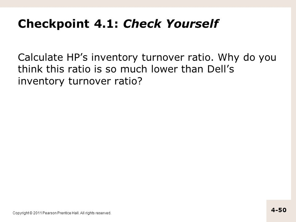 Copyright © 2011 Pearson Prentice Hall. All rights reserved. 4-50 Checkpoint 4.1: Check Yourself Calculate HP's inventory turnover ratio. Why do you t