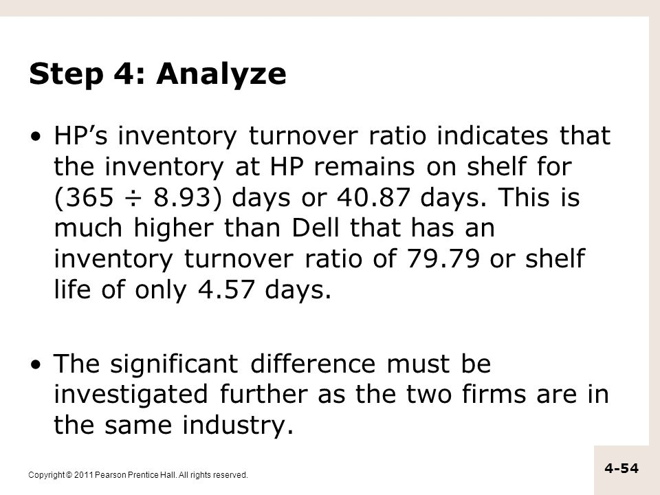 Copyright © 2011 Pearson Prentice Hall. All rights reserved. 4-54 Step 4: Analyze HP's inventory turnover ratio indicates that the inventory at HP rem