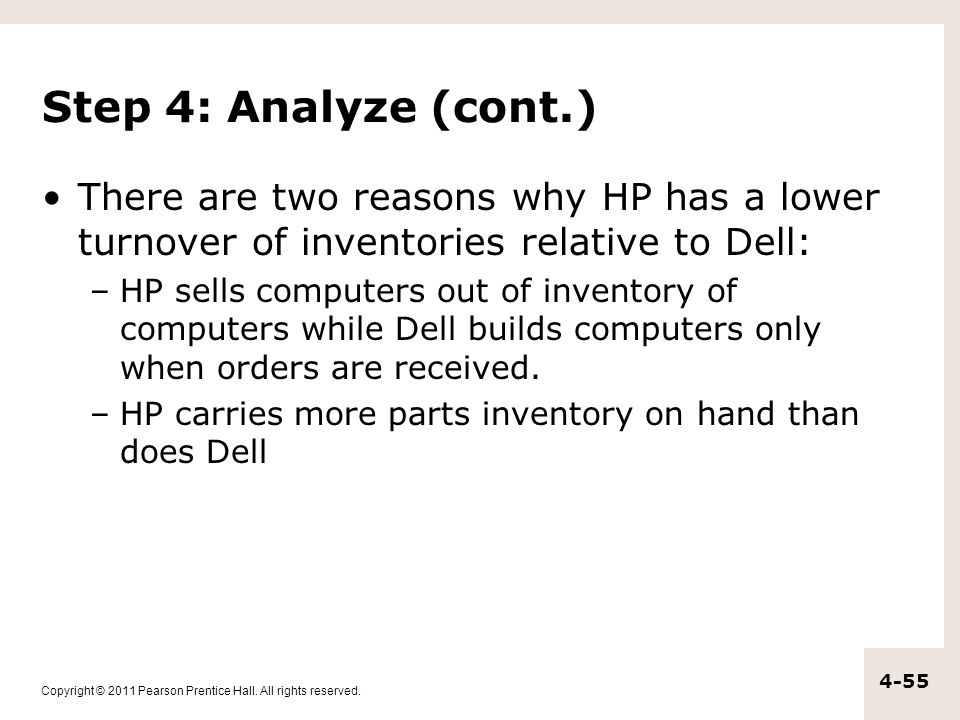 Copyright © 2011 Pearson Prentice Hall. All rights reserved. 4-55 Step 4: Analyze (cont.) There are two reasons why HP has a lower turnover of invento
