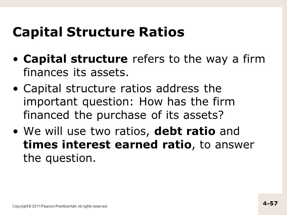 Copyright © 2011 Pearson Prentice Hall. All rights reserved. 4-57 Capital Structure Ratios Capital structure refers to the way a firm finances its ass