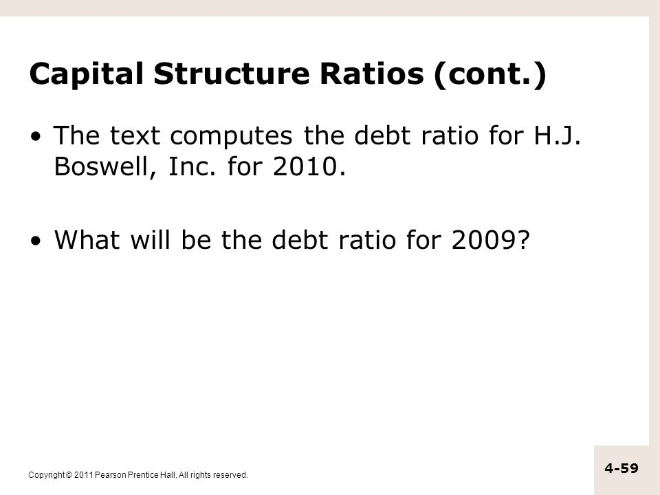 Copyright © 2011 Pearson Prentice Hall. All rights reserved. 4-59 Capital Structure Ratios (cont.) The text computes the debt ratio for H.J. Boswell,