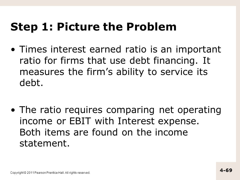Copyright © 2011 Pearson Prentice Hall. All rights reserved. 4-69 Step 1: Picture the Problem Times interest earned ratio is an important ratio for fi